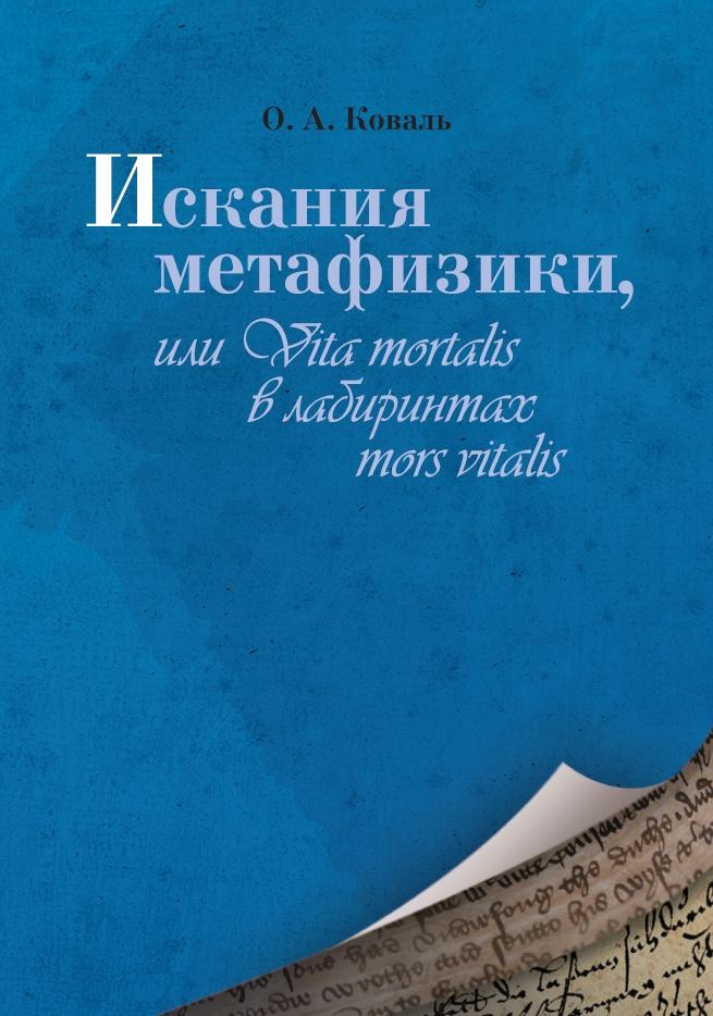 Коваль О. А. Искания метафизики, или Vita mortalis в лабиринтах mors vitalis. Издательство РХГА