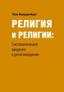 Ваарденбург Ж. Религия и религии: систематическое введение в религиоведение. Издательство РХГА