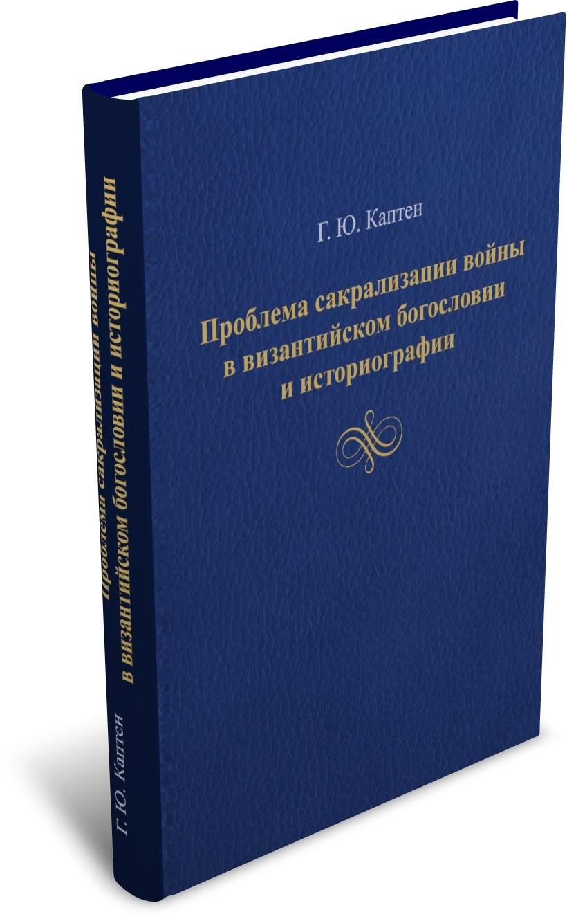 Каптен Г. Ю. Проблема сакрализации войны в византийском богословии и историографии. Издательство РХГА, 2020